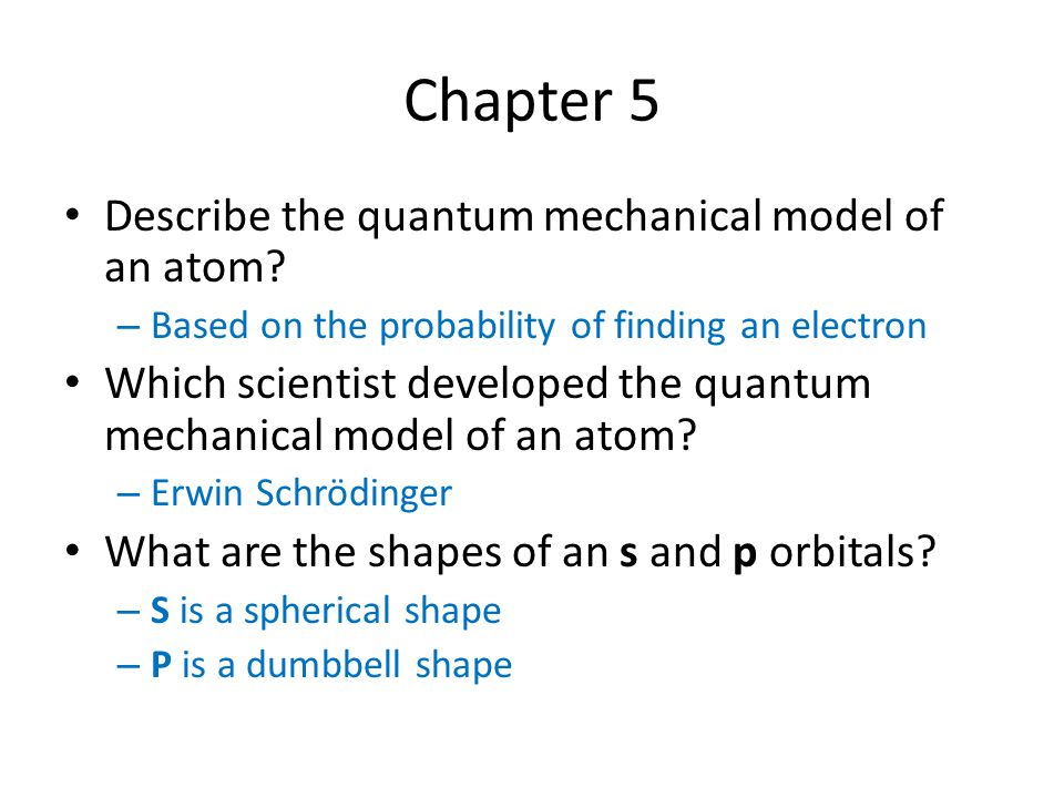 Chapter 5 Describe the quantum mechanical model of an atom