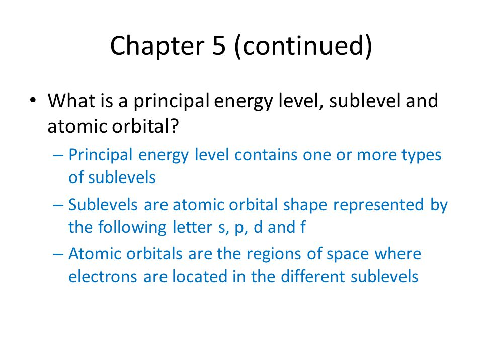 Chapter 5 (continued) What is a principal energy level, sublevel and atomic orbital Principal energy level contains one or more types of sublevels.