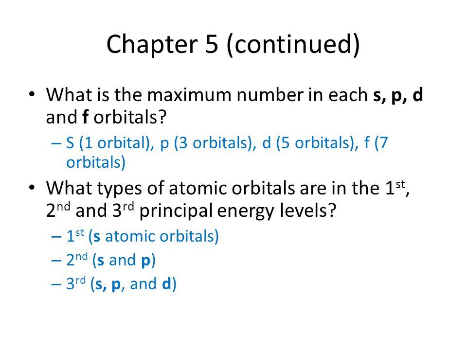 Chapter 5 (continued) What is the maximum number in each s, p, d and f orbitals S (1 orbital), p (3 orbitals), d (5 orbitals), f (7 orbitals)