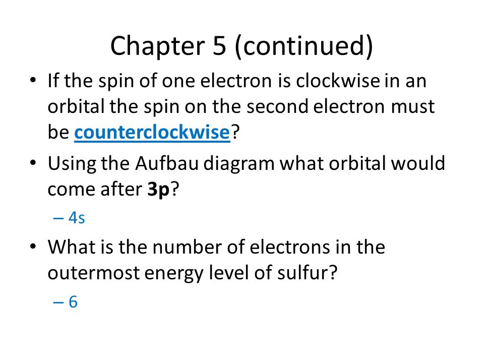 Chapter 5 (continued) If the spin of one electron is clockwise in an orbital the spin on the second electron must be counterclockwise