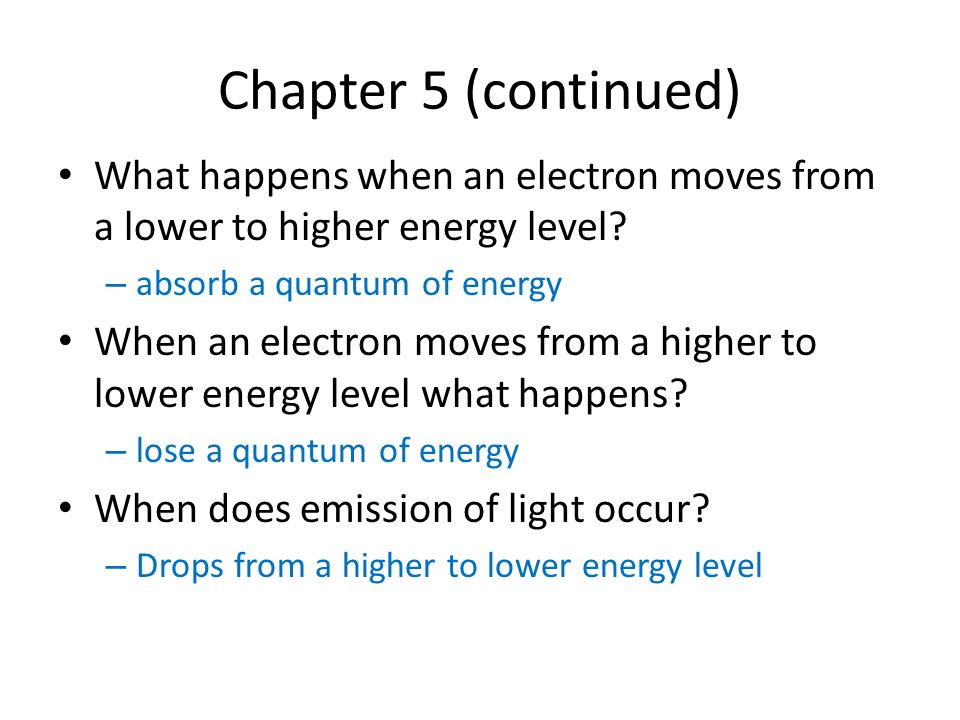 Chapter 5 (continued) What happens when an electron moves from a lower to higher energy level absorb a quantum of energy.
