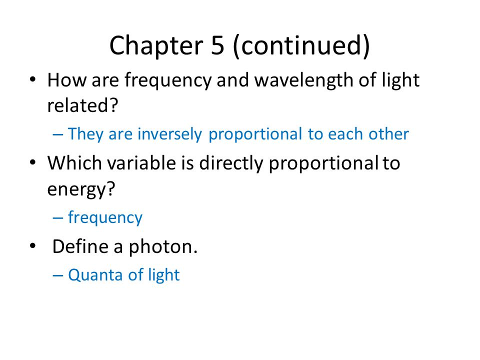 Chapter 5 (continued) How are frequency and wavelength of light related They are inversely proportional to each other.