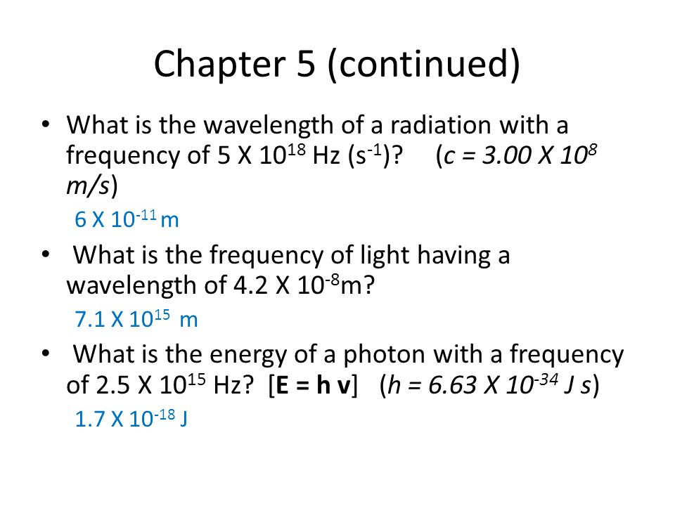 Chapter 5 (continued) What is the wavelength of a radiation with a frequency of 5 X 1018 Hz (s-1) (c = 3.00 X 108 m/s)