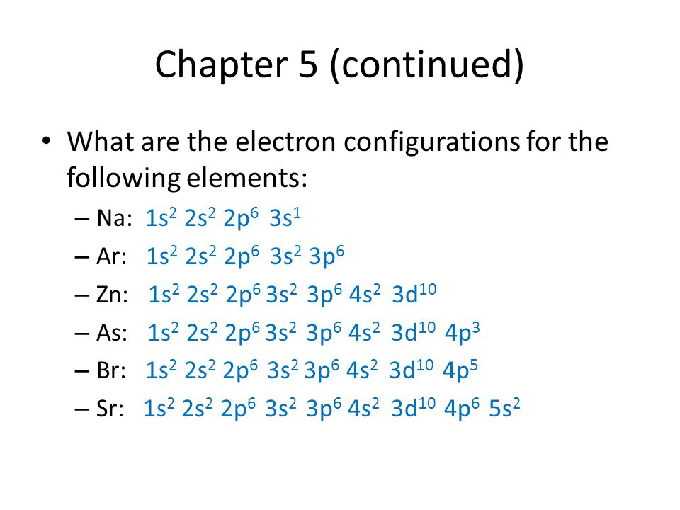 Chapter 5 (continued) What are the electron configurations for the following elements: Na: 1s2 2s2 2p6 3s1.