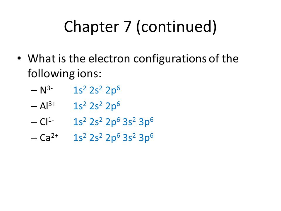 Chapter 7 (continued) What is the electron configurations of the following ions: N3- 1s2 2s2 2p6.