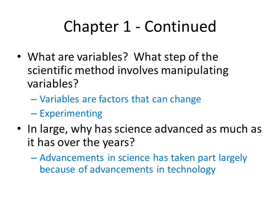 Chapter 1 - Continued What are variables What step of the scientific method involves manipulating variables