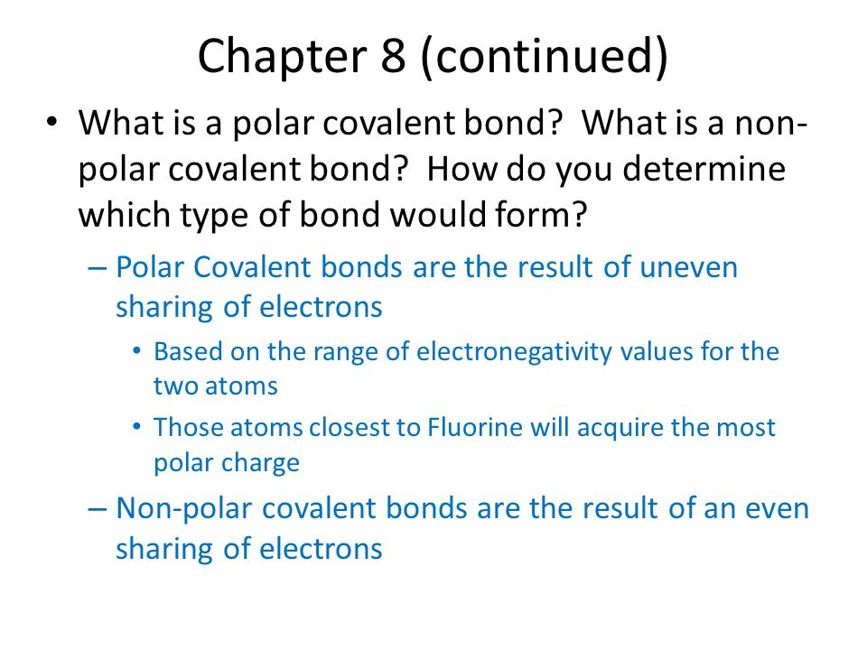 Chapter 8 (continued) What is a polar covalent bond What is a non-polar covalent bond How do you determine which type of bond would form