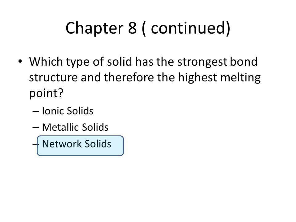 Chapter 8 ( continued) Which type of solid has the strongest bond structure and therefore the highest melting point