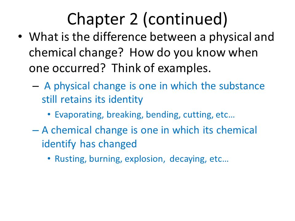 Chapter 2 (continued) What is the difference between a physical and chemical change How do you know when one occurred Think of examples.