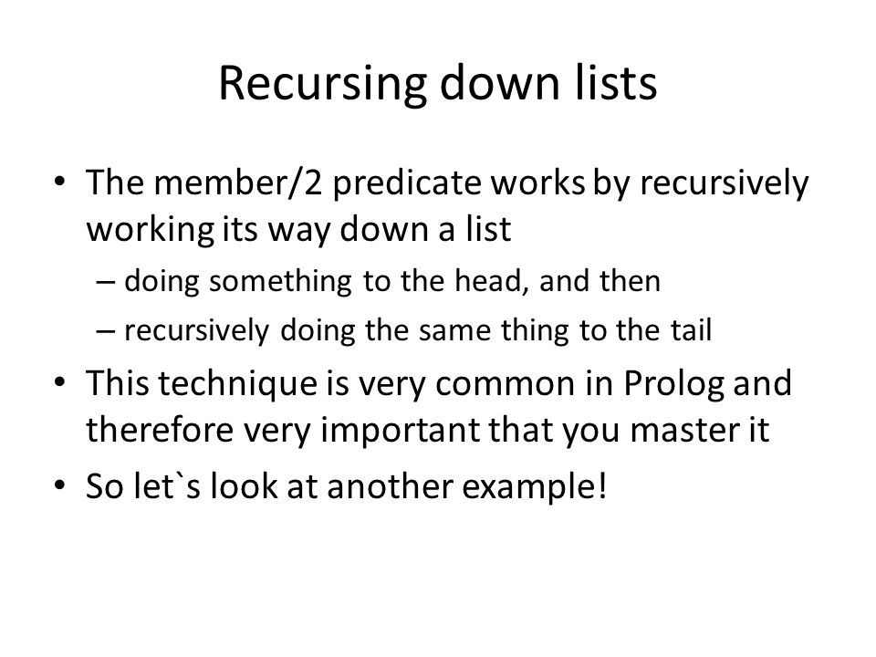 Recursing down lists The member/2 predicate works by recursively working its way down a list. doing something to the head, and then.