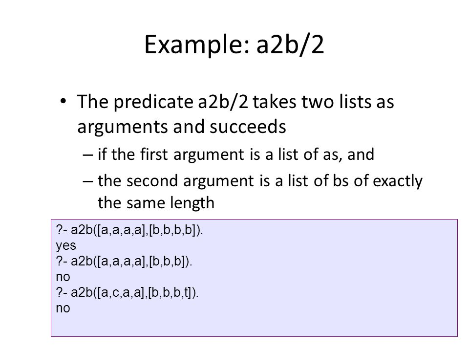 Example: a2b/2 The predicate a2b/2 takes two lists as arguments and succeeds. if the first argument is a list of as, and.