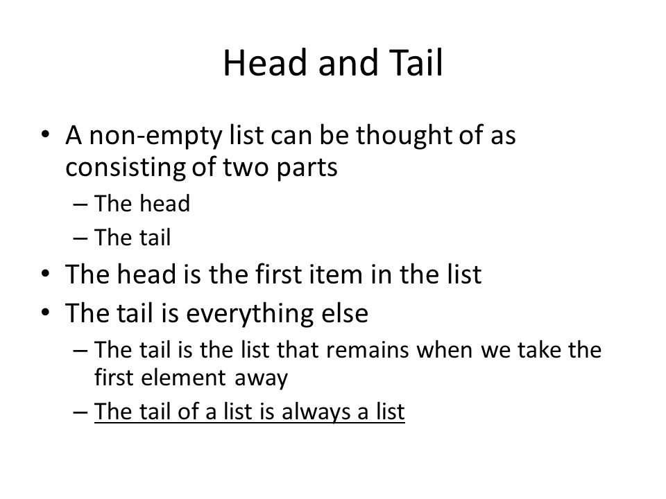 Head and Tail A non-empty list can be thought of as consisting of two parts. The head. The tail. The head is the first item in the list.