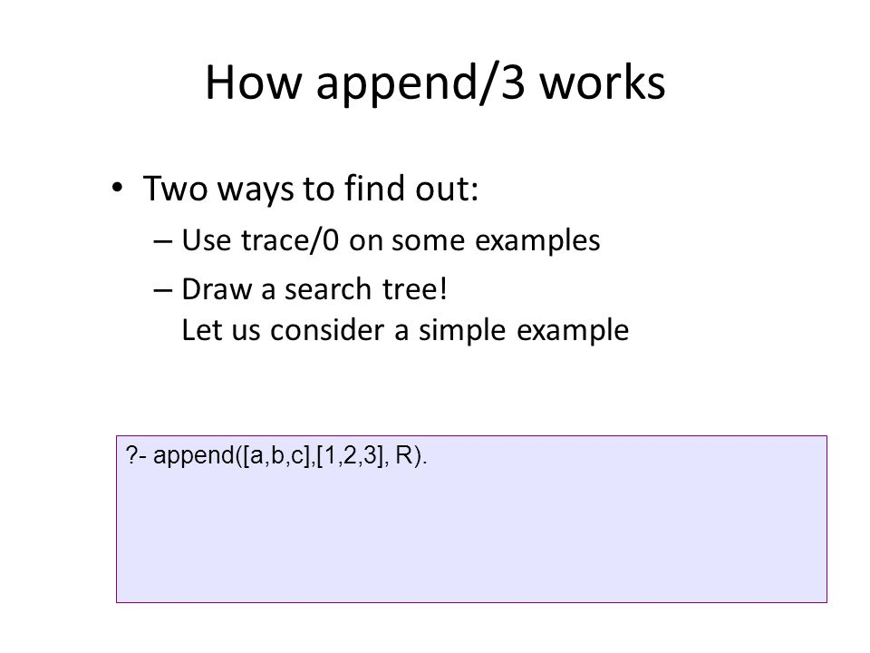 How append/3 works Two ways to find out: Use trace/0 on some examples
