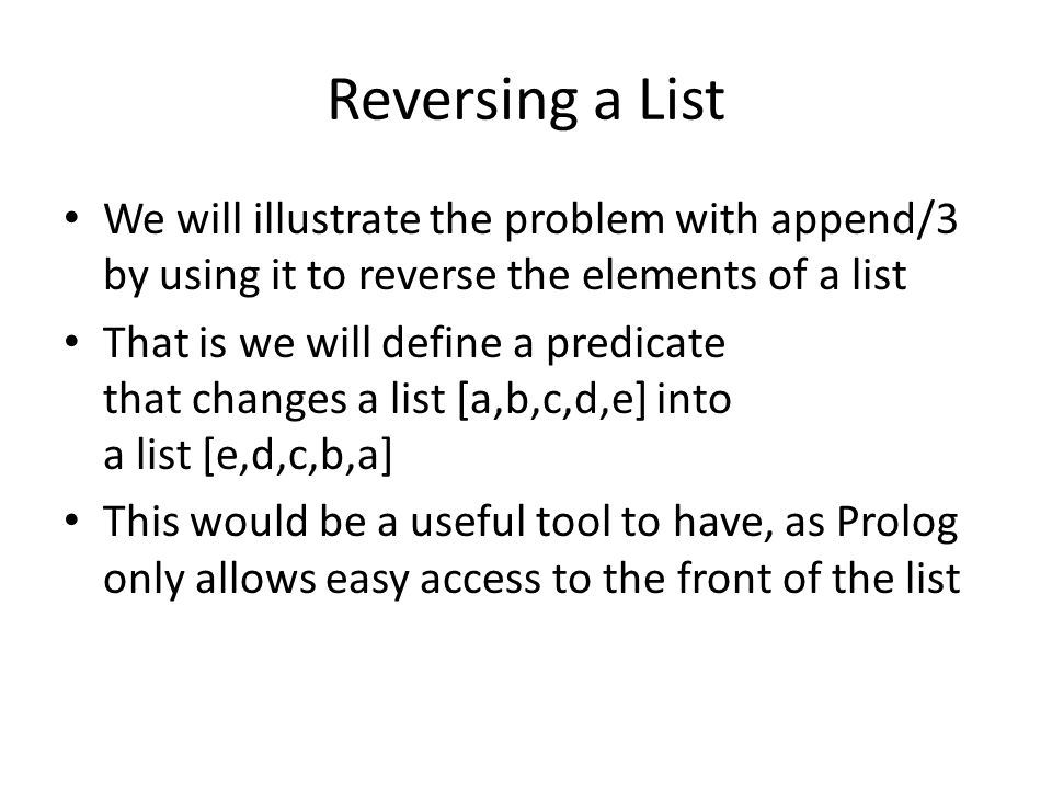 Reversing a List We will illustrate the problem with append/3 by using it to reverse the elements of a list.