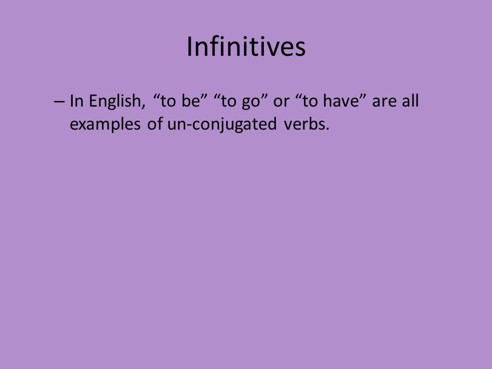Infinitives In English, to be to go or to have are all examples of un-conjugated verbs.