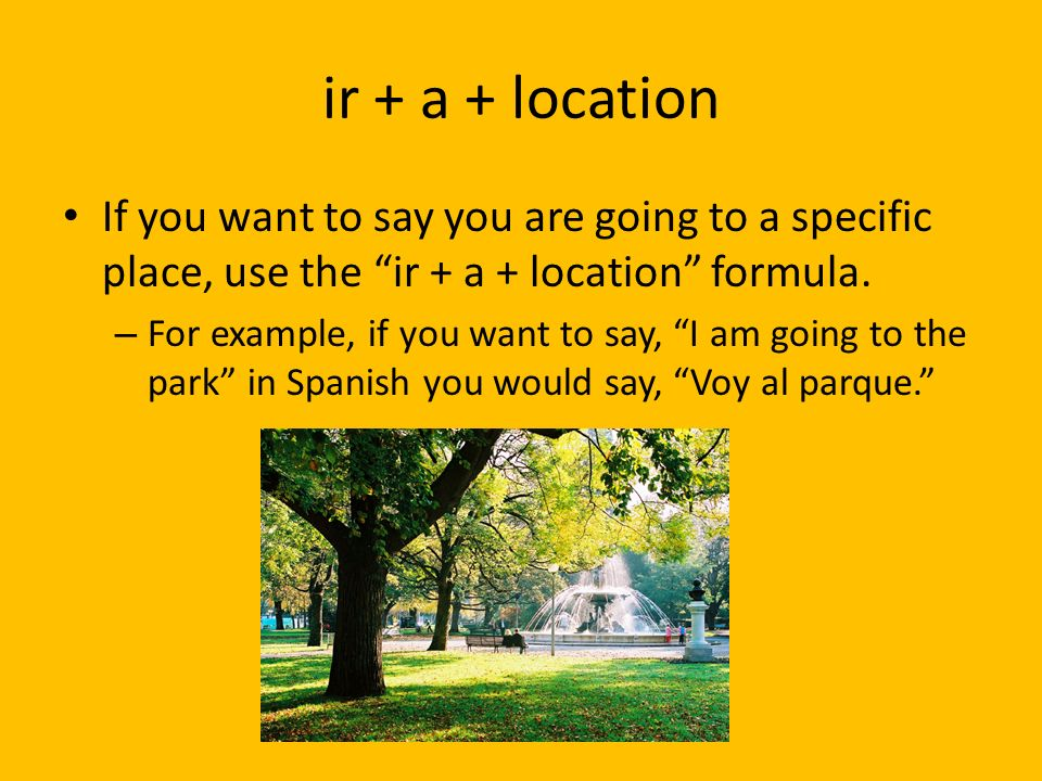 ir + a + locationIf you want to say you are going to a specific place, use the ir + a + location formula.