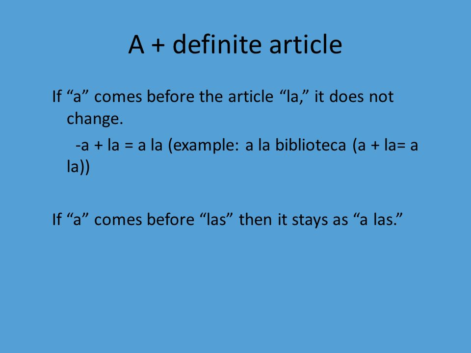 A + definite article If a comes before the article la, it does not change. -a + la = a la (example: a la biblioteca (a + la= a la))