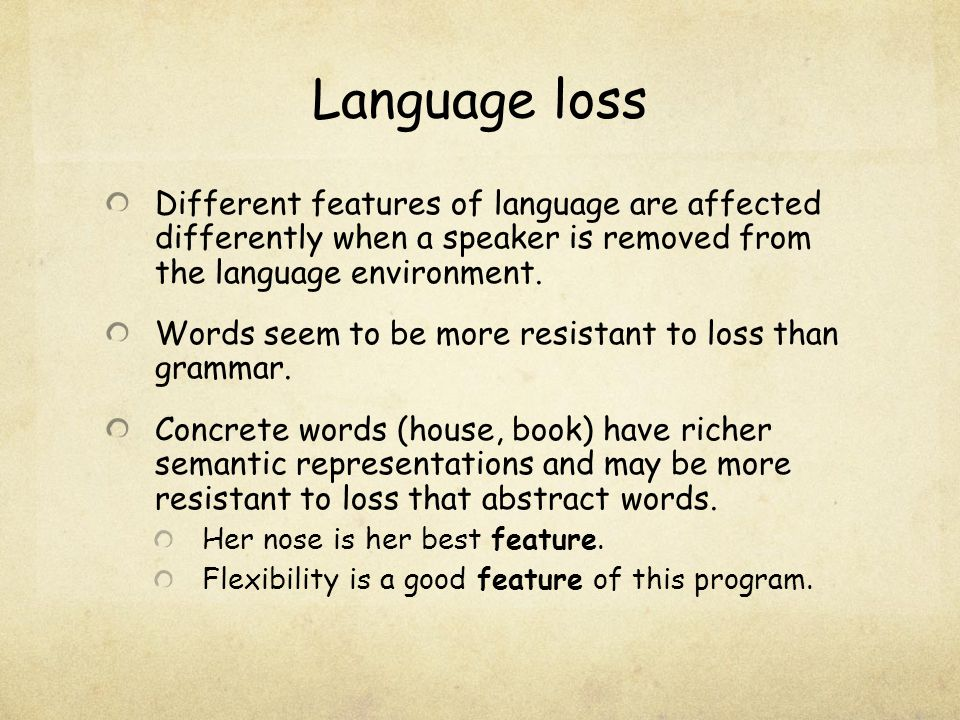 Language loss Different features of language are affected differently when a speaker is removed from the language environment.