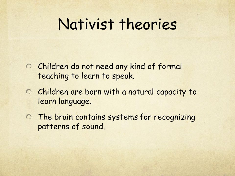 Nativist theories Children do not need any kind of formal teaching to learn to speak. Children are born with a natural capacity to learn language.