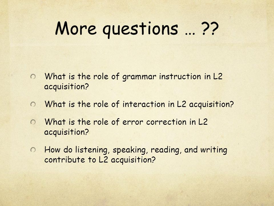 More questions … What is the role of grammar instruction in L2 acquisition What is the role of interaction in L2 acquisition