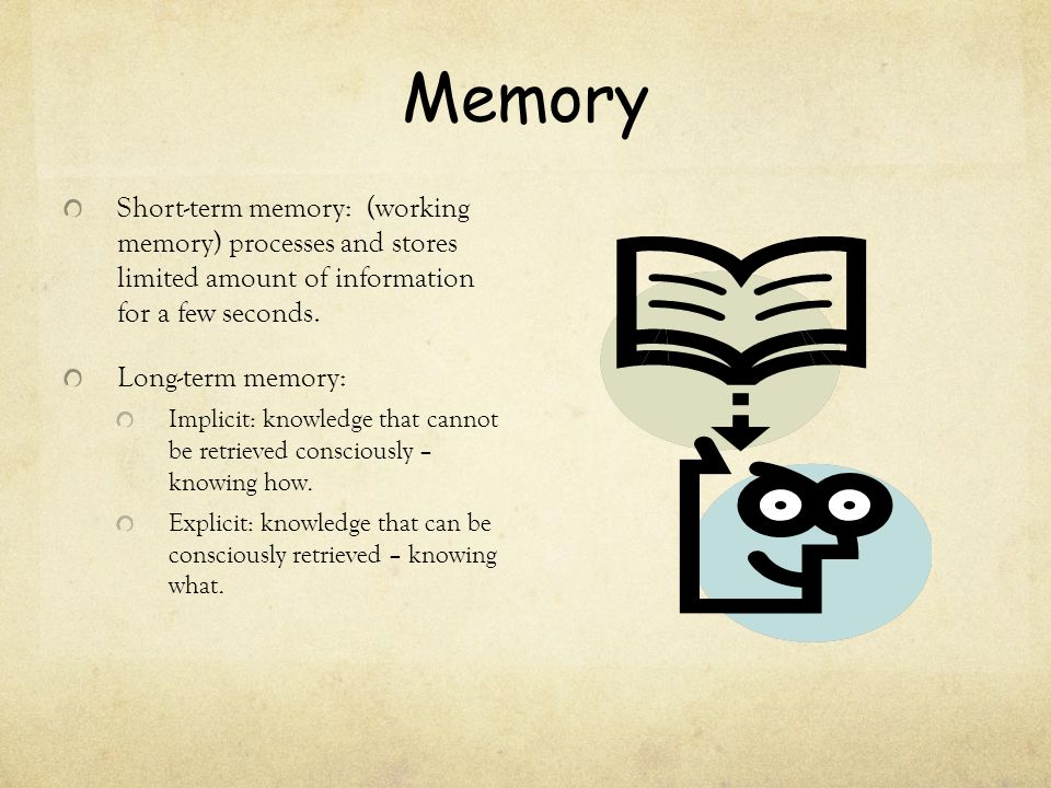 Memory Short-term memory: (working memory) processes and stores limited amount of information for a few seconds.