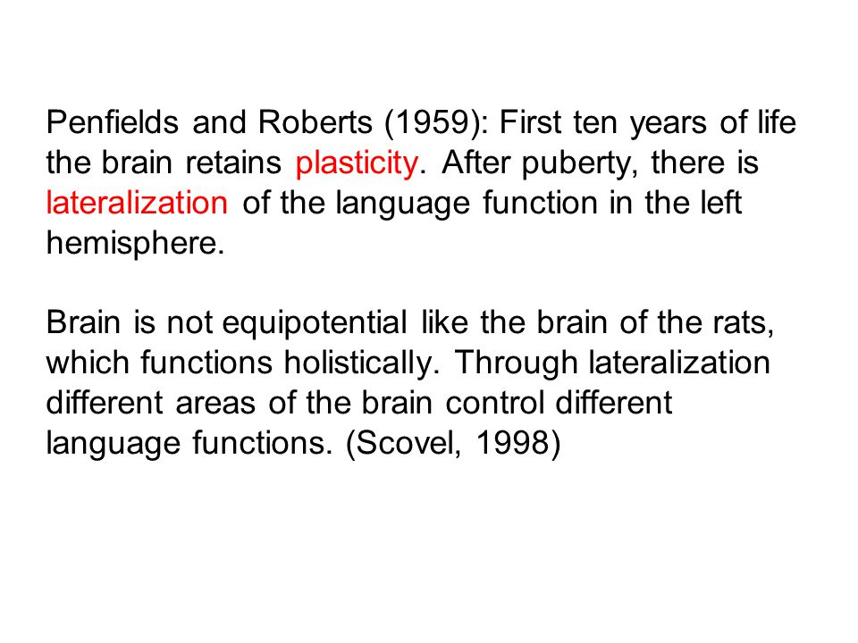 Penfields and Roberts (1959): First ten years of life the brain retains plasticity. After puberty, there is lateralization of the language function in the left hemisphere. Brain is not equipotential like the brain of the rats, which functions holistically. Through lateralization different areas of the brain control different language functions. (Scovel, 1998)
