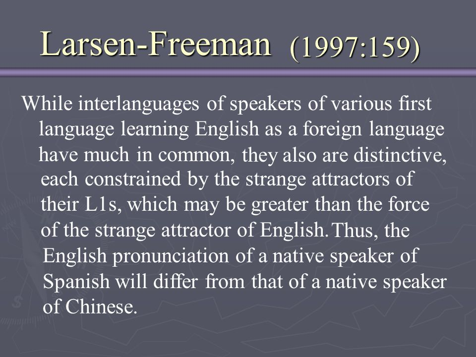 Larsen-Freeman (1997:159) While interlanguages of speakers of various first language learning English as a foreign language have much in common,