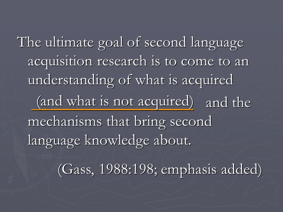 The ultimate goal of second language acquisition research is to come to an understanding of what is acquired