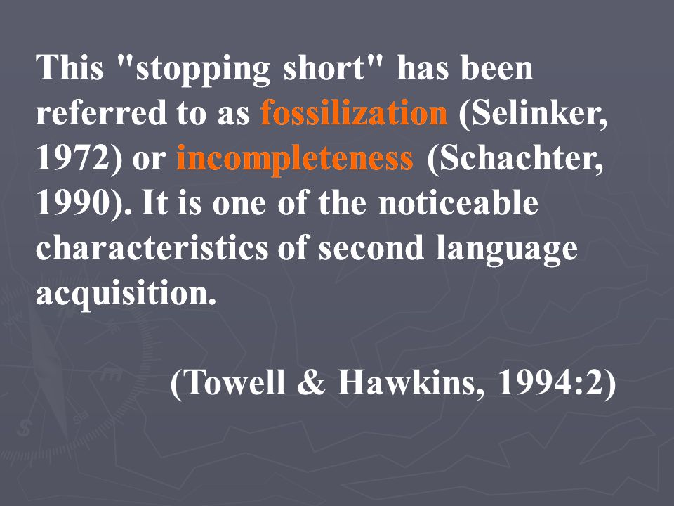 This stopping short has been referred to as fossilization (Selinker, 1972) or incompleteness (Schachter, 1990). It is one of the noticeable characteristics of second language acquisition.