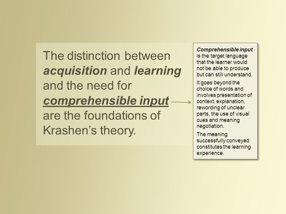 The distinction between acquisition and learning and the need for comprehensible input are the foundations of Krashen's theory.