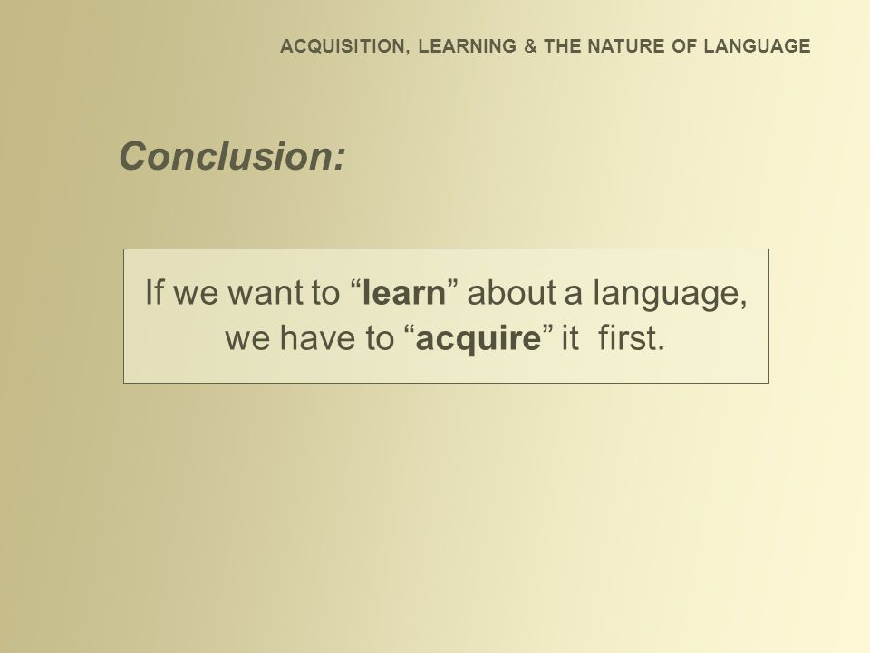 If we want to learn about a language, we have to acquire it first.