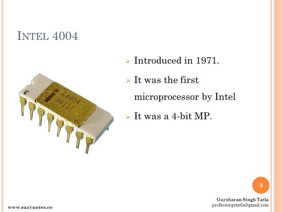 Intel 4004 Introduced in 1971. It was the first microprocessor by Intel. It was a 4-bit MP. Gursharan Singh Tatla.