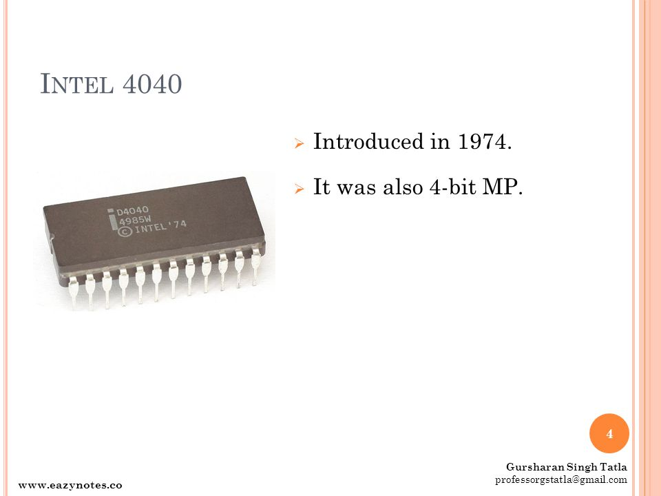 Intel 4040 Introduced in 1974. It was also 4-bit MP. www.eazynotes.com