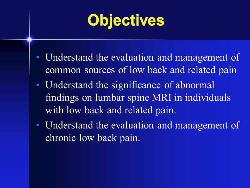 Objectives Understand the evaluation and management of common sources of low back and related pain.