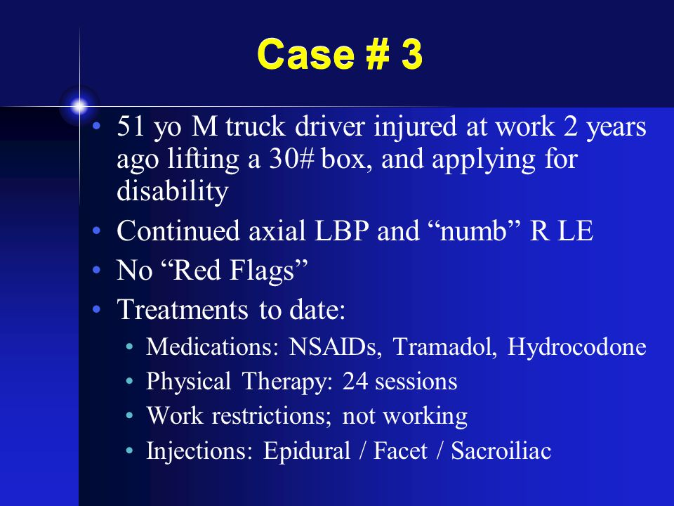 Case # 3 51 yo M truck driver injured at work 2 years ago lifting a 30# box, and applying for disability.