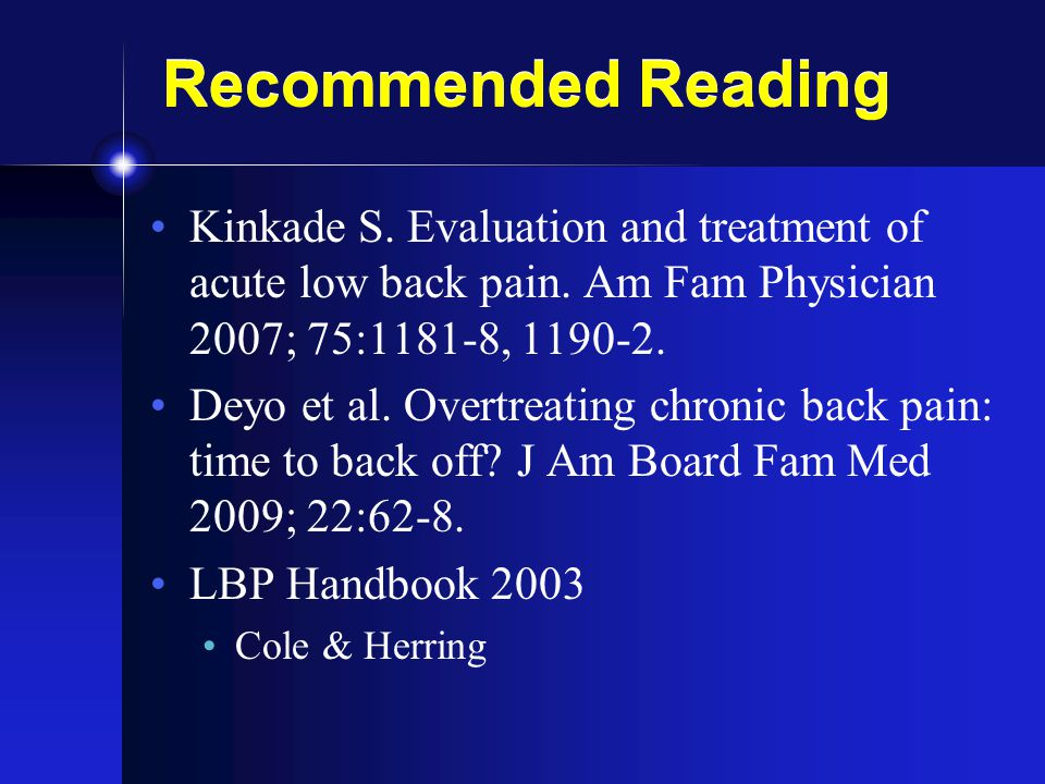 Recommended Reading Kinkade S. Evaluation and treatment of acute low back pain. Am Fam Physician 2007; 75:1181-8,
