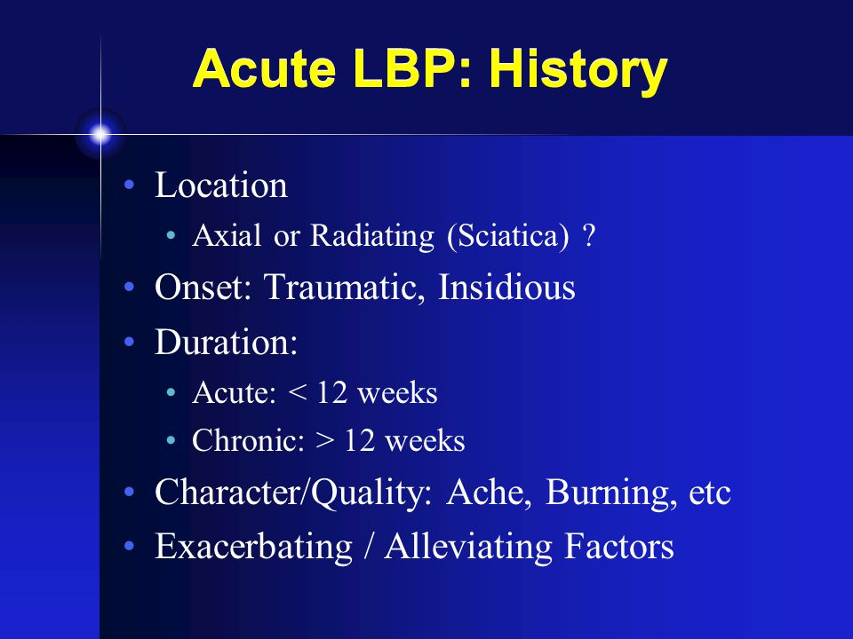 Acute LBP: History Location Onset: Traumatic, Insidious Duration: