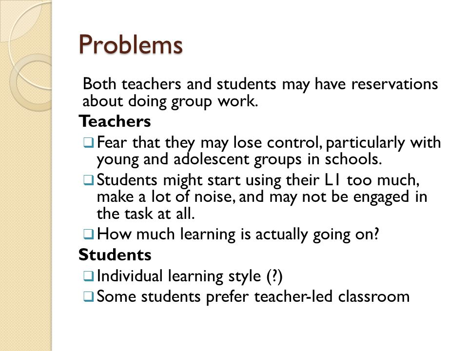 Problems Both teachers and students may have reservations about doing group work. Teachers.