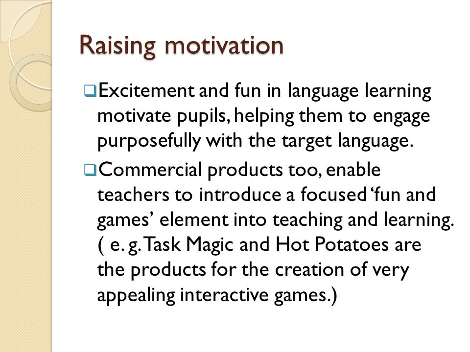 Raising motivation Excitement and fun in language learning motivate pupils, helping them to engage purposefully with the target language.