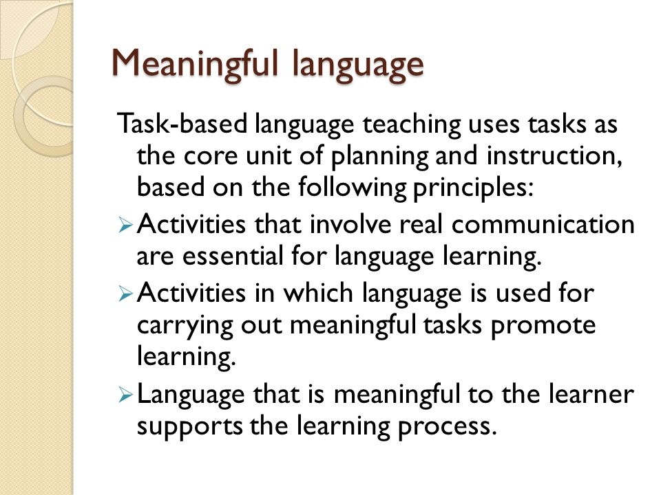 Meaningful language Task-based language teaching uses tasks as the core unit of planning and instruction, based on the following principles: