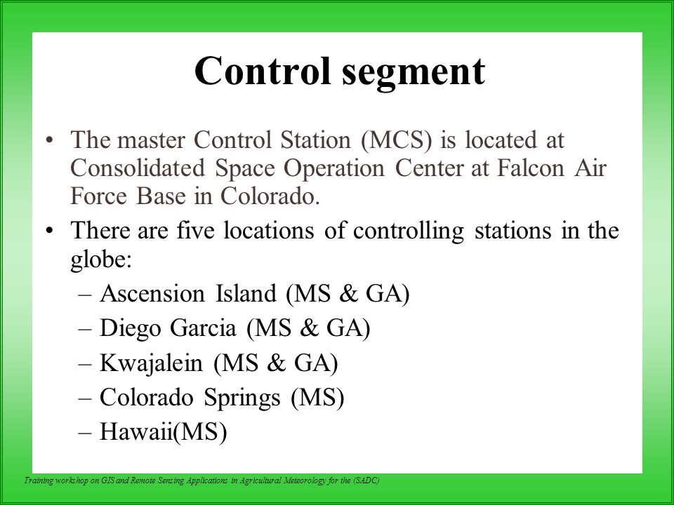 Control segment The master Control Station (MCS) is located at Consolidated Space Operation Center at Falcon Air Force Base in Colorado.