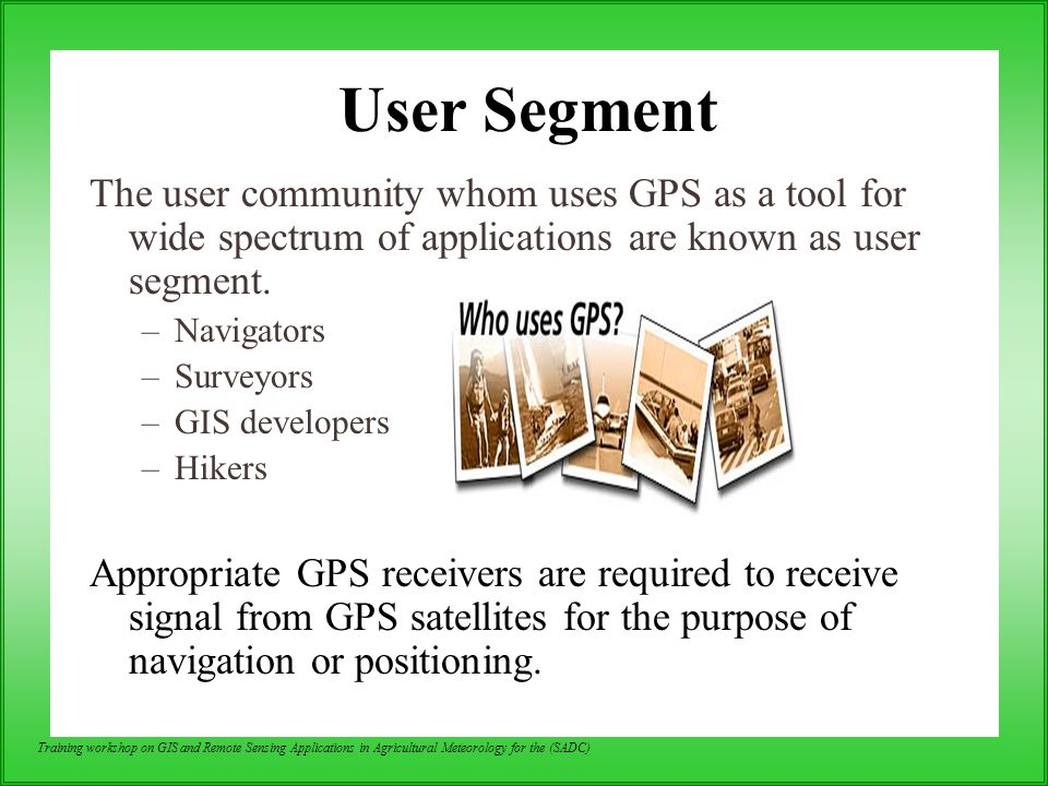 User Segment The user community whom uses GPS as a tool for wide spectrum of applications are known as user segment.