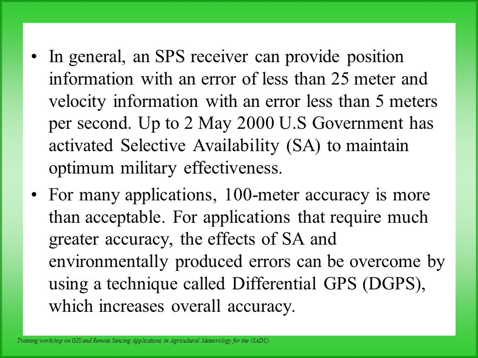 In general, an SPS receiver can provide position information with an error of less than 25 meter and velocity information with an error less than 5 meters per second. Up to 2 May 2000 U.S Government has activated Selective Availability (SA) to maintain optimum military effectiveness.