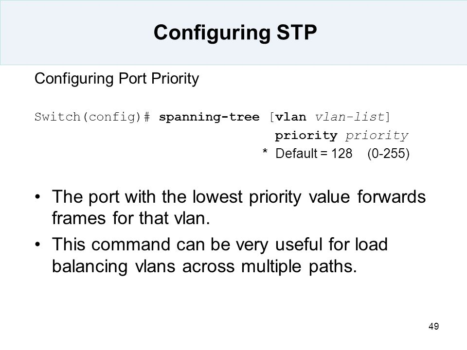 Configuring STP Configuring Port Priority. Switch(config)# spanning-tree [vlan vlan-list] priority priority.