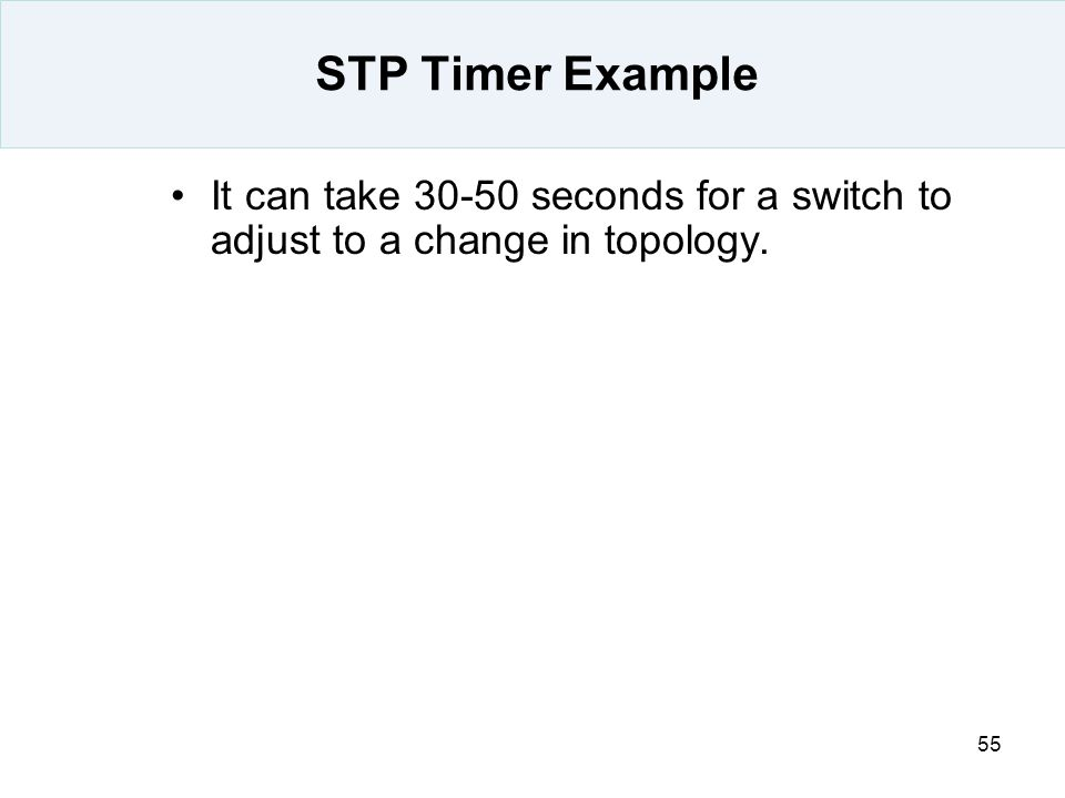 STP Timer Example It can take 30-50 seconds for a switch to adjust to a change in topology.