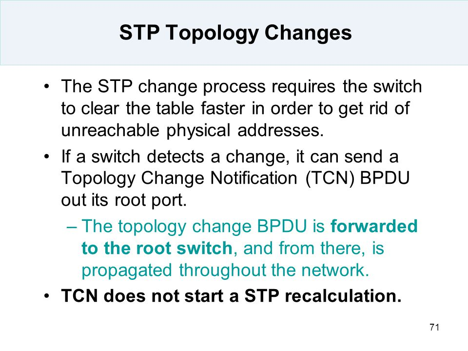 STP Topology Changes The STP change process requires the switch to clear the table faster in order to get rid of unreachable physical addresses.