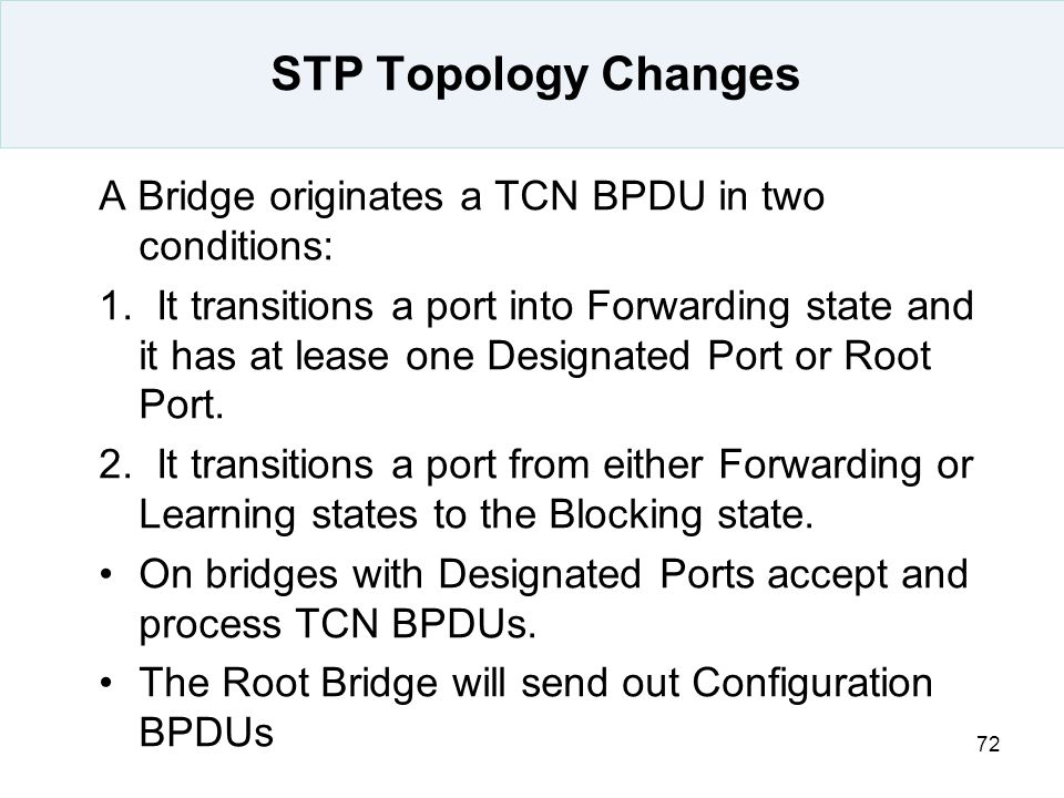 STP Topology Changes A Bridge originates a TCN BPDU in two conditions: