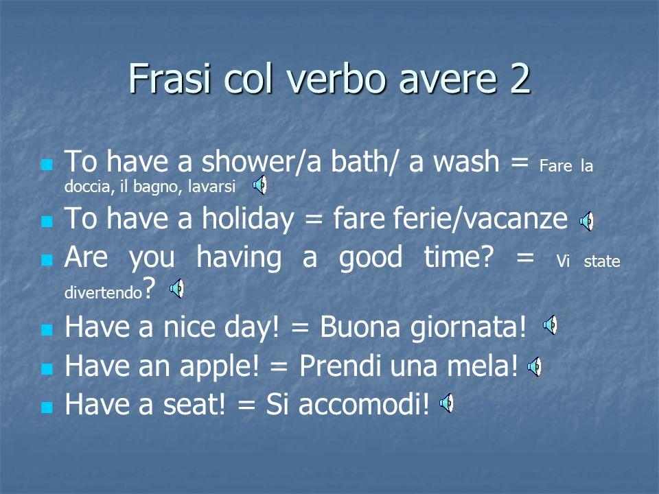 Frasi col verbo avere 2 To have a shower/a bath/ a wash = Fare la doccia, il bagno, lavarsi. To have a holiday = fare ferie/vacanze.
