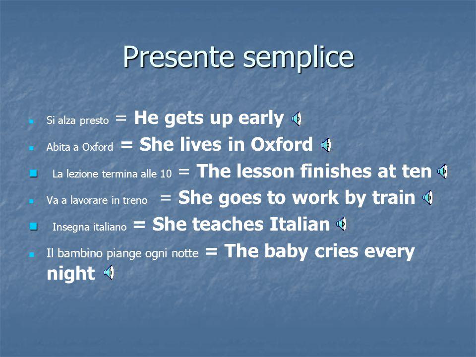 Presente semplice Si alza presto = He gets up early. Abita a Oxford = She lives in Oxford. La lezione termina alle 10 = The lesson finishes at ten.