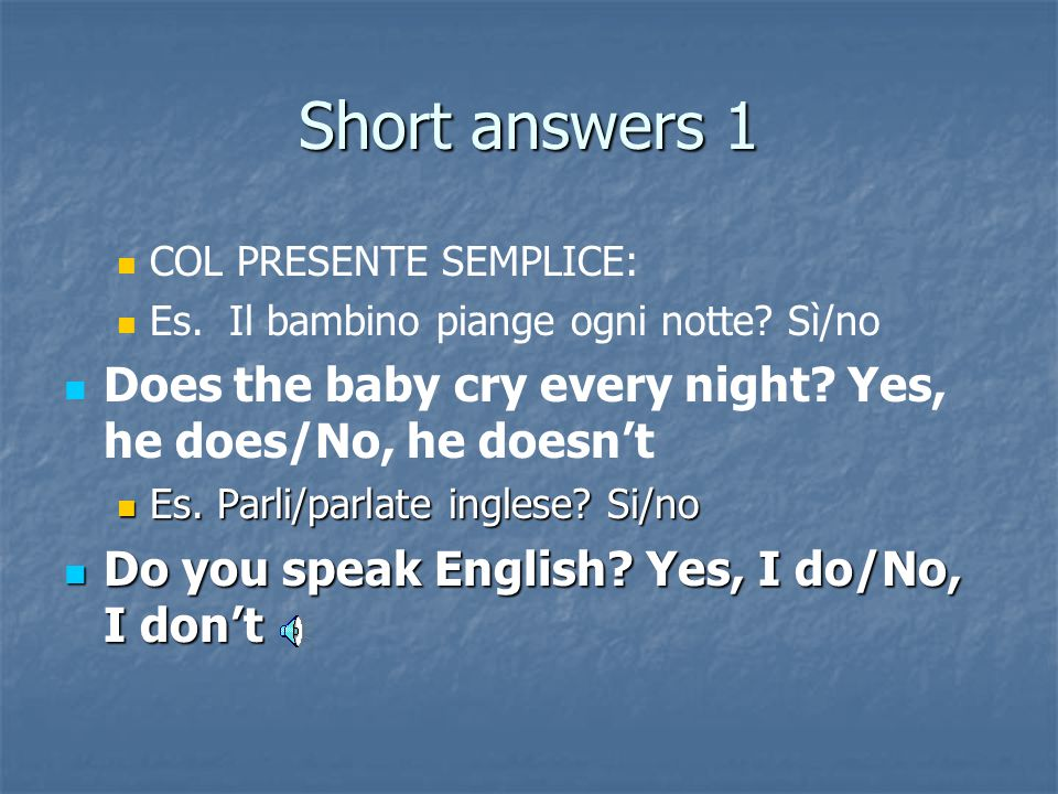 Short answers 1 COL PRESENTE SEMPLICE: Es. Il bambino piange ogni notte Sì/no. Does the baby cry every night Yes, he does/No, he doesn't.